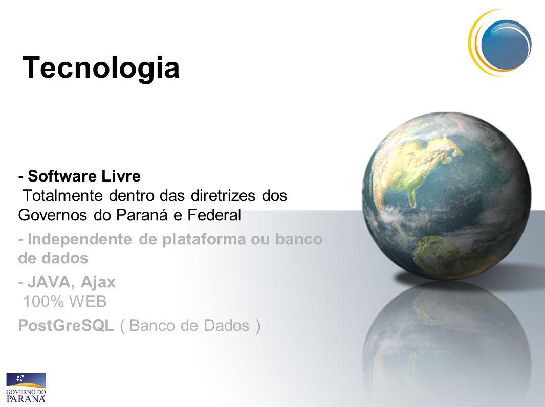 Tecnologia - Software Livre Totalmente dentro das diretrizes dos Governos do Paraná e Federal. - Independente de plataforma ou banco de dados.