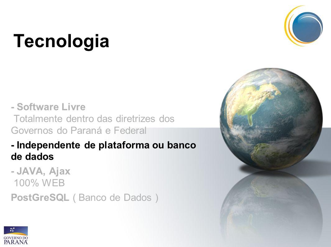 Tecnologia- Software Livre Totalmente dentro das diretrizes dos Governos do Paraná e Federal. - Independente de plataforma ou banco de dados.