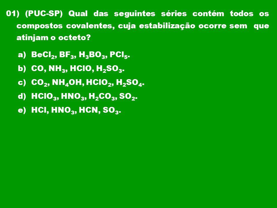01) (PUC-SP) Qual das seguintes séries contém todos os compostos covalentes, cuja estabilização ocorre sem que atinjam o octeto
