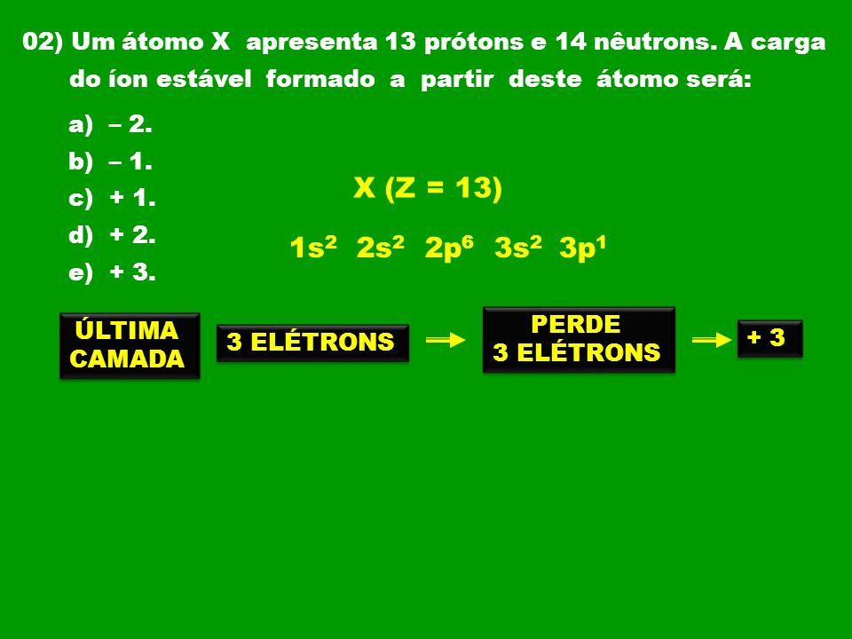 02) Um átomo X apresenta 13 prótons e 14 nêutrons. A carga
