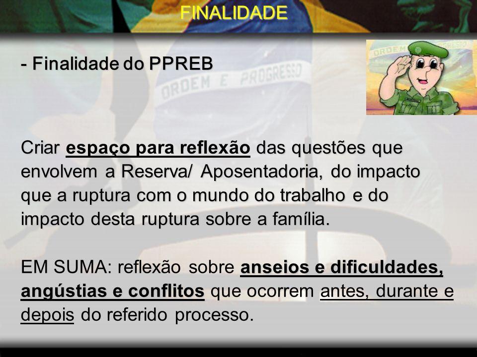 FINALIDADE- Finalidade do PPREB. Criar espaço para reflexão das questões que. envolvem a Reserva/ Aposentadoria, do impacto.