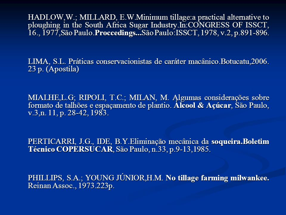 HADLOW,W.; MILLARD, E.W.Minimum tillage:a practical alternative to ploughing in the South Africa Sugar Industry.In:CONGRESS OF ISSCT, 16., 1977,São Paulo.Proccedings...São Paulo:ISSCT, 1978, v.2, p.891-896.