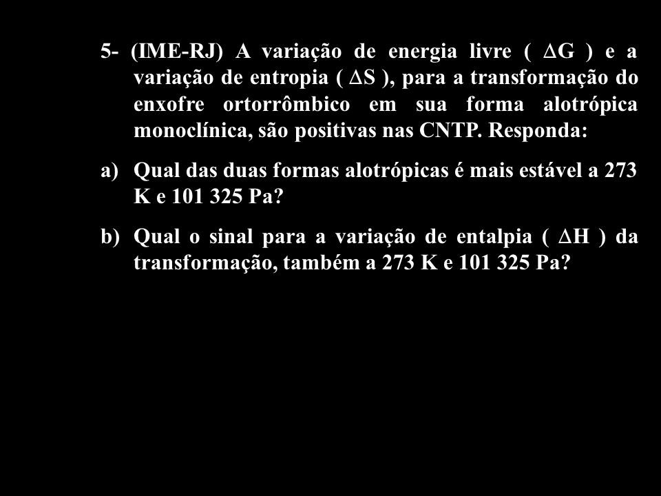 5- (IME-RJ) A variação de energia livre ( G ) e a variação de entropia ( S ), para a transformação do enxofre ortorrômbico em sua forma alotrópica monoclínica, são positivas nas CNTP. Responda: