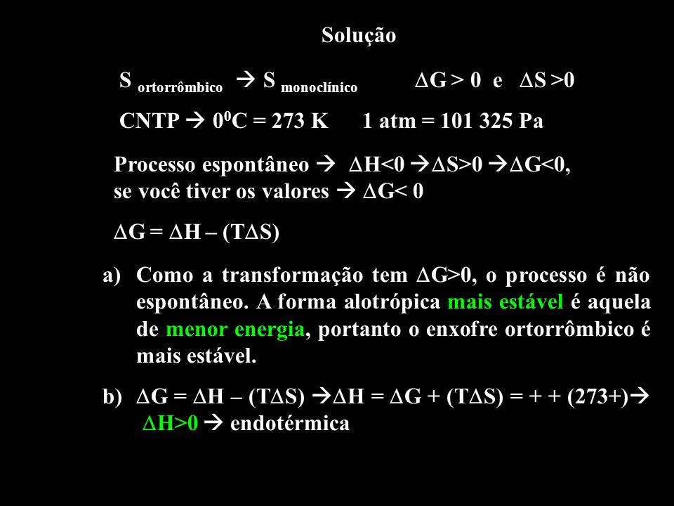 Solução S ortorrômbico  S monoclínico G > 0 e S >0. CNTP  00C = 273 K 1 atm = 101 325 Pa.