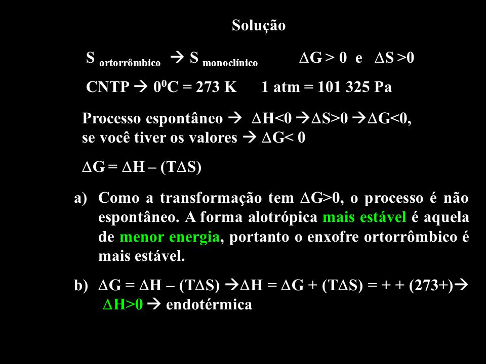 SoluçãoS ortorrômbico  S monoclínico G > 0 e S >0. CNTP  00C = 273 K 1 atm = 101 325 Pa.