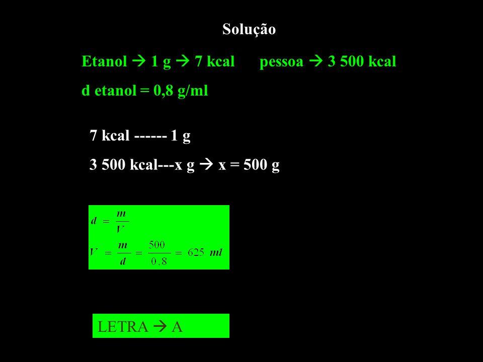 SoluçãoEtanol  1 g  7 kcal pessoa  3 500 kcal. d etanol = 0,8 g/ml. 7 kcal ------ 1 g. 3 500 kcal---x g  x = 500 g.