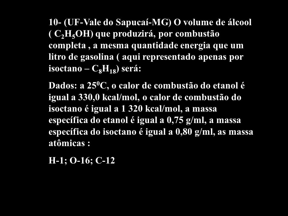 10- (UF-Vale do Sapucaí-MG) O volume de álcool ( C2H5OH) que produzirá, por combustão completa , a mesma quantidade energia que um litro de gasolina ( aqui representado apenas por isoctano – C8H18) será: