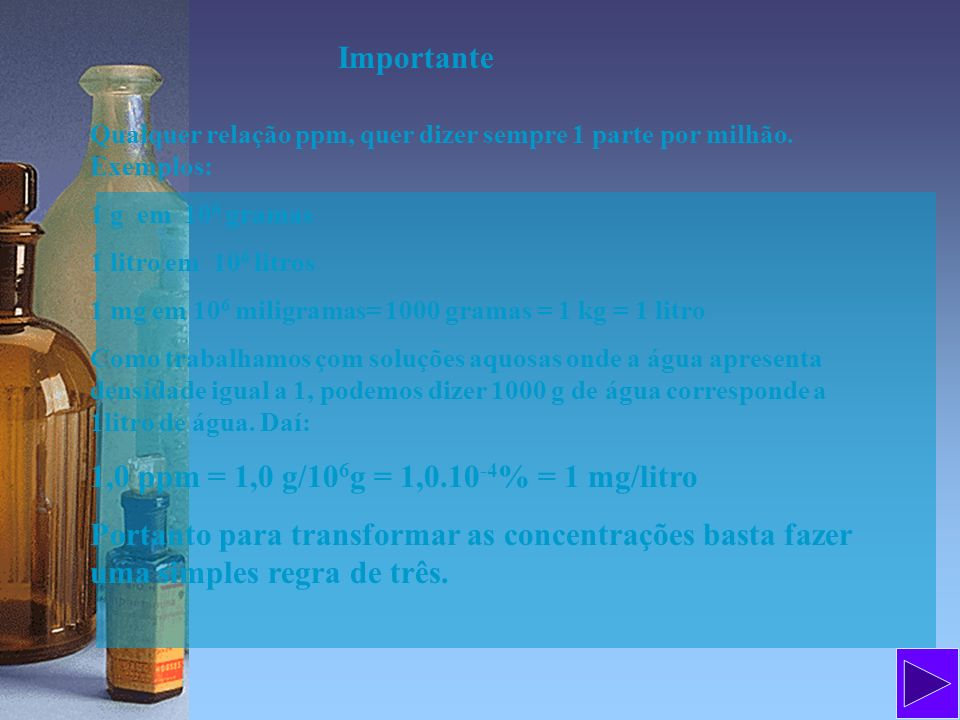 Importante 1,0 ppm = 1,0 g/106g = 1,0.10-4% = 1 mg/litro
