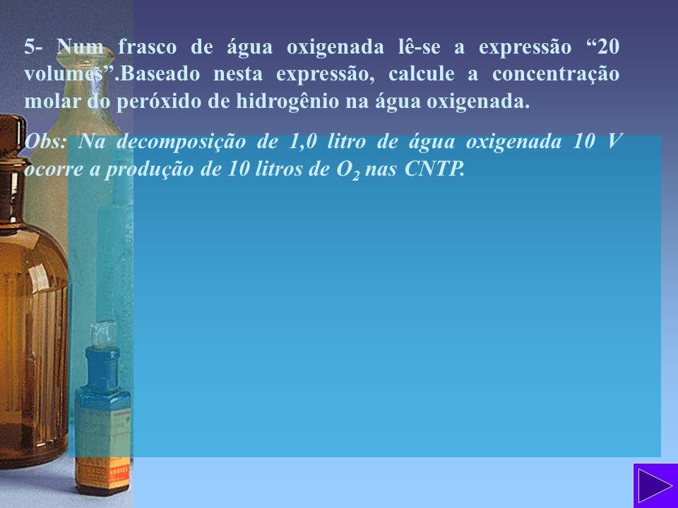 5- Num frasco de água oxigenada lê-se a expressão 20 volumes