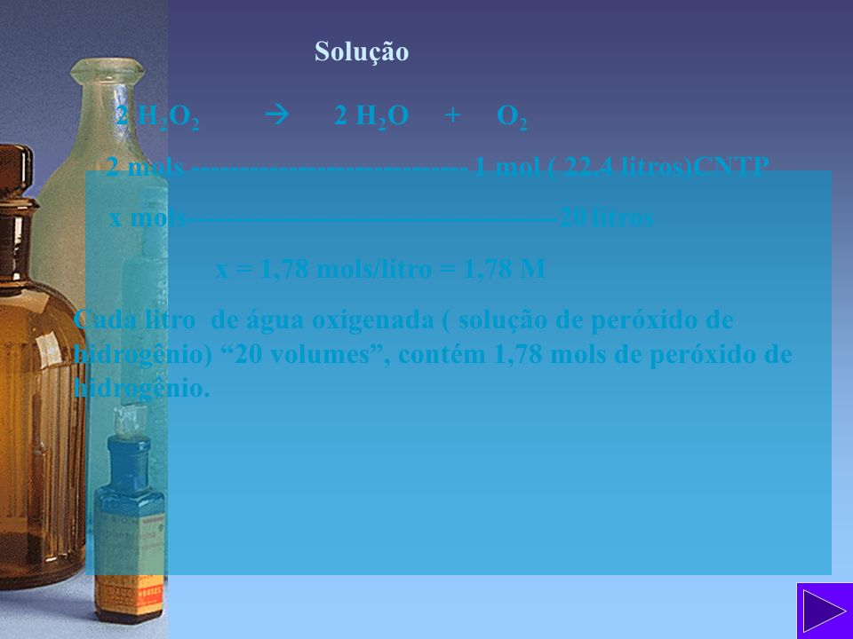 Solução 2 H2O2  2 H2O + O2. 2 mols ----------------------------- 1 mol ( 22,4 litros)CNTP.