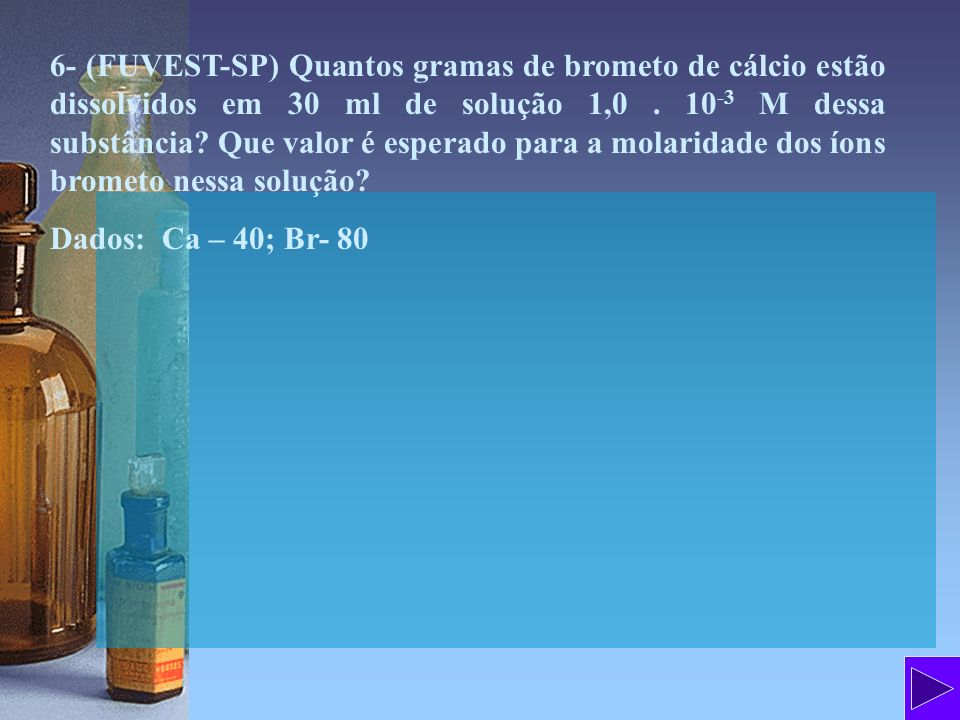 6- (FUVEST-SP) Quantos gramas de brometo de cálcio estão dissolvidos em 30 ml de solução 1,0 . 10-3 M dessa substância Que valor é esperado para a molaridade dos íons brometo nessa solução