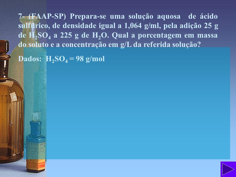 7- (FAAP-SP) Prepara-se uma solução aquosa de ácido sulfúrico, de densidade igual a 1,064 g/ml, pela adição 25 g de H2SO4 a 225 g de H2O. Qual a porcentagem em massa do soluto e a concentração em g/L da referida solução