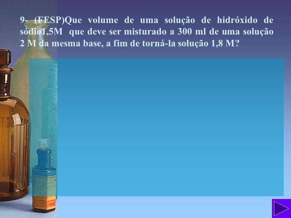 9- (FESP)Que volume de uma solução de hidróxido de sódio1,5M que deve ser misturado a 300 ml de uma solução 2 M da mesma base, a fim de torná-la solução 1,8 M