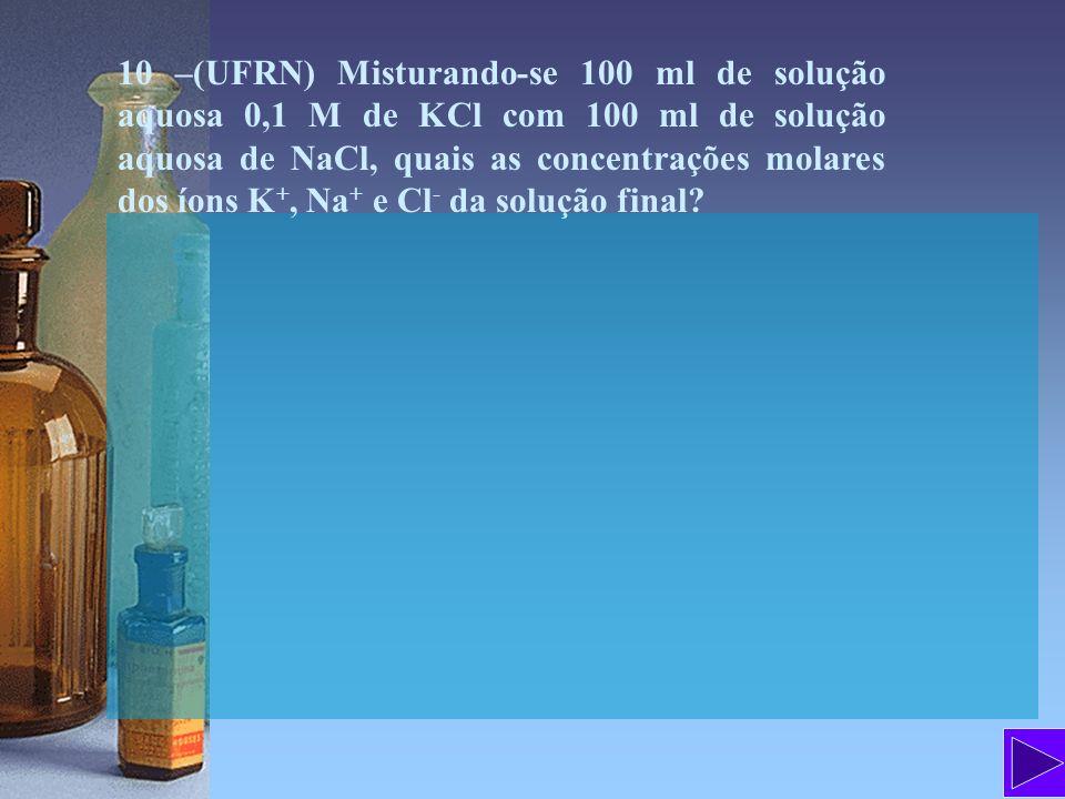 10 –(UFRN) Misturando-se 100 ml de solução aquosa 0,1 M de KCl com 100 ml de solução aquosa de NaCl, quais as concentrações molares dos íons K+, Na+ e Cl- da solução final