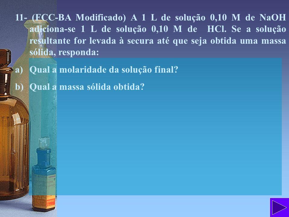11- (FCC-BA Modificado) A 1 L de solução 0,10 M de NaOH adiciona-se 1 L de solução 0,10 M de HCl. Se a solução resultante for levada à secura até que seja obtida uma massa sólida, responda: