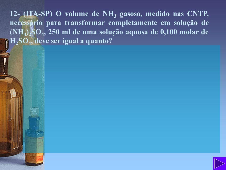 12- (ITA-SP) O volume de NH3 gasoso, medido nas CNTP, necessário para transformar completamente em solução de (NH4)2SO4, 250 ml de uma solução aquosa de 0,100 molar de H2SO4, deve ser igual a quanto