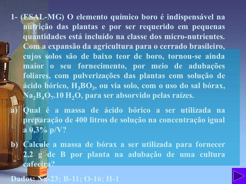 1- (ESAL-MG) O elemento químico boro é indispensável na nutrição das plantas e por ser requerido em pequenas quantidades está incluído na classe dos micro-nutrientes. Com a expansão da agricultura para o cerrado brasileiro, cujos solos são de baixo teor de boro, tornou-se ainda maior o seu fornecimento, por meio de adubações foliares, com pulverizações das plantas com solução de ácido bórico, H3BO3, ou via solo, com o uso do sal bórax, Na2B4O7.10 H2O, para ser absorvido pelas raízes.