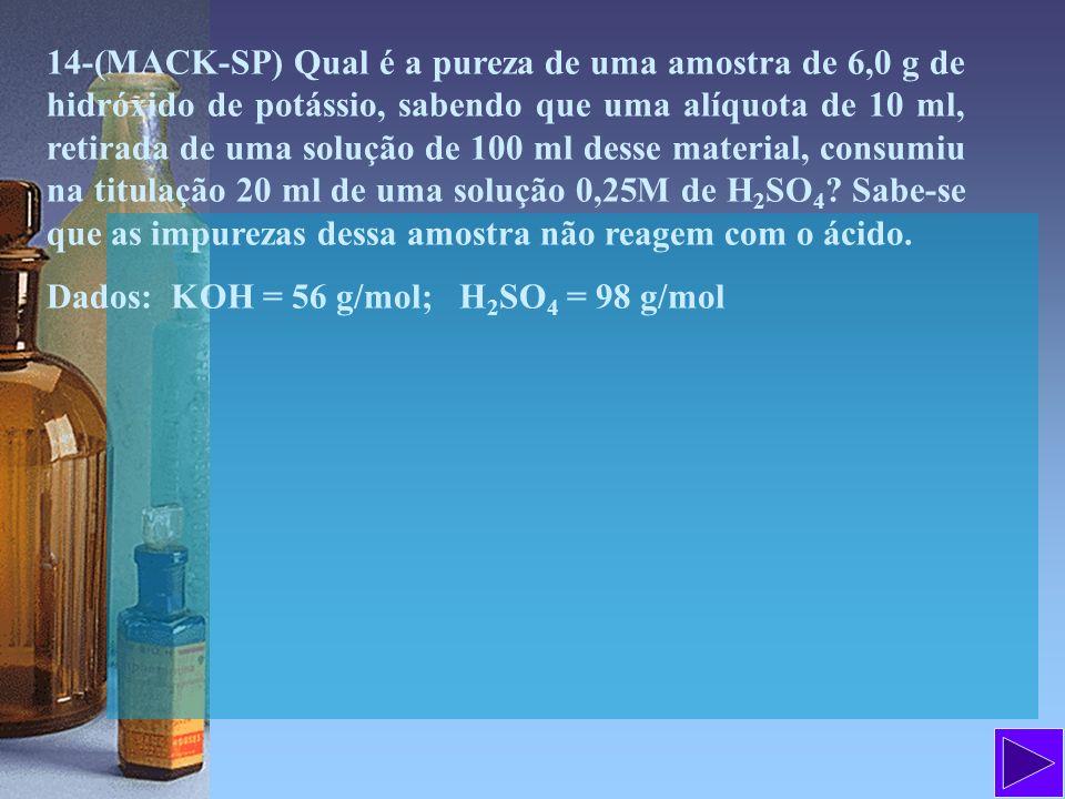 14-(MACK-SP) Qual é a pureza de uma amostra de 6,0 g de hidróxido de potássio, sabendo que uma alíquota de 10 ml, retirada de uma solução de 100 ml desse material, consumiu na titulação 20 ml de uma solução 0,25M de H2SO4 Sabe-se que as impurezas dessa amostra não reagem com o ácido.