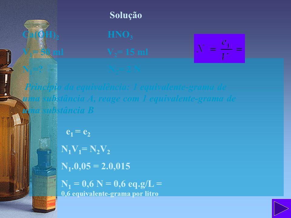 Solução Ca(OH)2 HNO3. V1= 50 ml V2= 15 ml. N1= N2= 2 N.