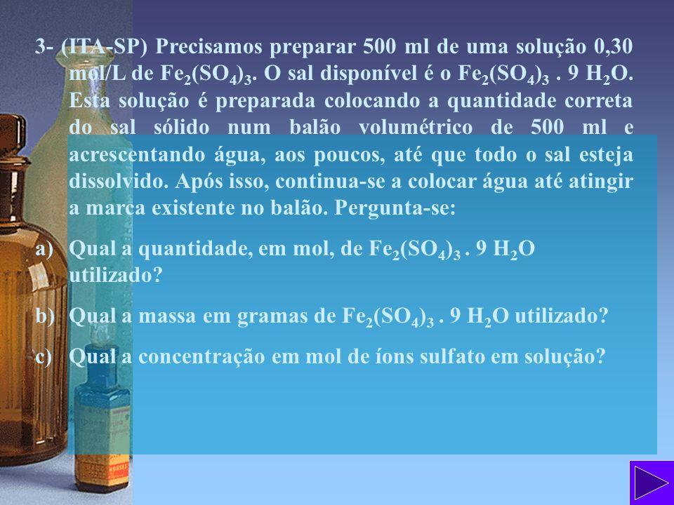 3- (ITA-SP) Precisamos preparar 500 ml de uma solução 0,30 mol/L de Fe2(SO4)3. O sal disponível é o Fe2(SO4)3 . 9 H2O. Esta solução é preparada colocando a quantidade correta do sal sólido num balão volumétrico de 500 ml e acrescentando água, aos poucos, até que todo o sal esteja dissolvido. Após isso, continua-se a colocar água até atingir a marca existente no balão. Pergunta-se: