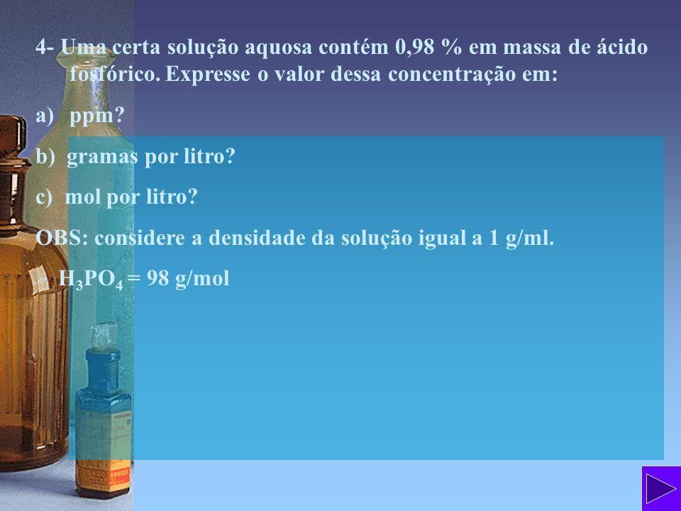 4- Uma certa solução aquosa contém 0,98 % em massa de ácido fosfórico