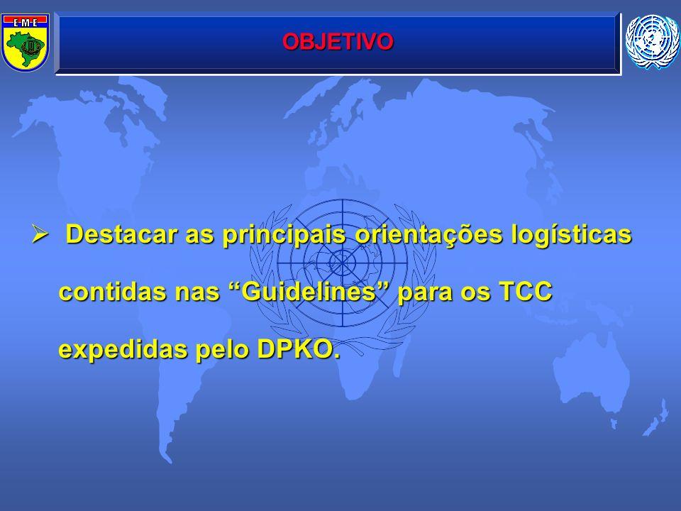 OBJETIVO Destacar as principais orientações logísticas contidas nas Guidelines para os TCC expedidas pelo DPKO.