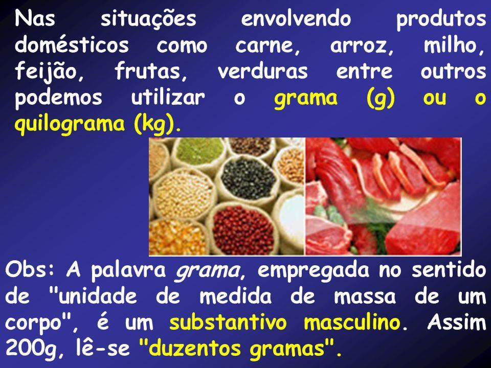 Nas situações envolvendo produtos domésticos como carne, arroz, milho, feijão, frutas, verduras entre outros podemos utilizar o grama (g) ou o quilograma (kg).