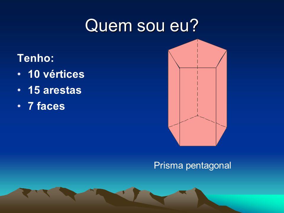 Quem sou eu Tenho: 10 vértices 15 arestas 7 faces Prisma pentagonal