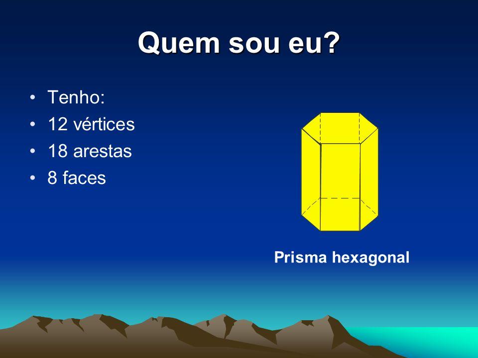 Quem sou eu Tenho: 12 vértices 18 arestas 8 faces Prisma hexagonal