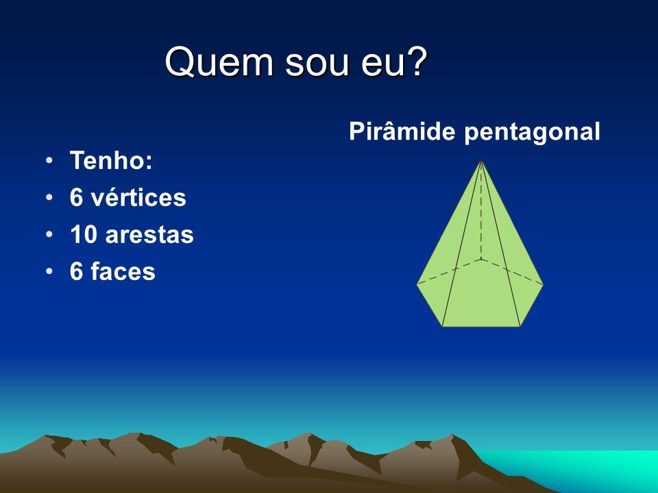 Quem sou eu Pirâmide pentagonal Tenho: 6 vértices 10 arestas 6 faces