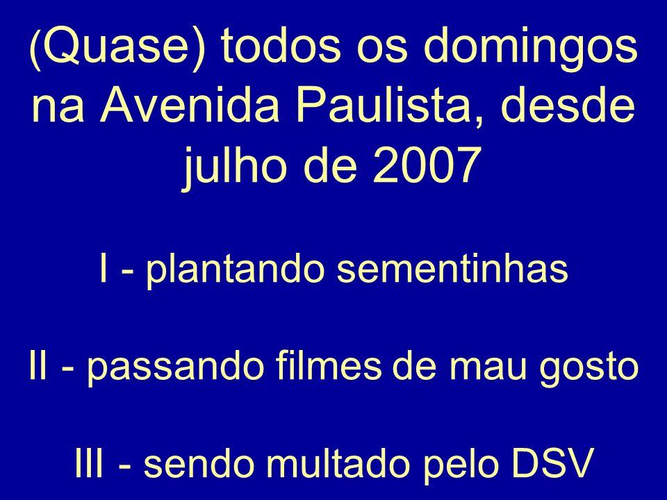 (Quase) todos os domingos na Avenida Paulista, desde julho de 2007 I - plantando sementinhas II - passando filmes de mau gosto III - sendo multado pelo DSV