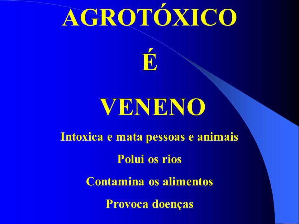 Intoxica e mata pessoas e animais Contamina os alimentos
