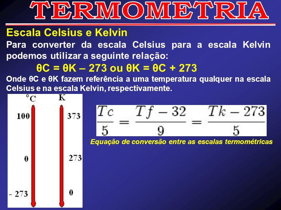 TERMOMETRIA Escala Celsius e Kelvin θC = θK – 273 ou θK = θC + 273