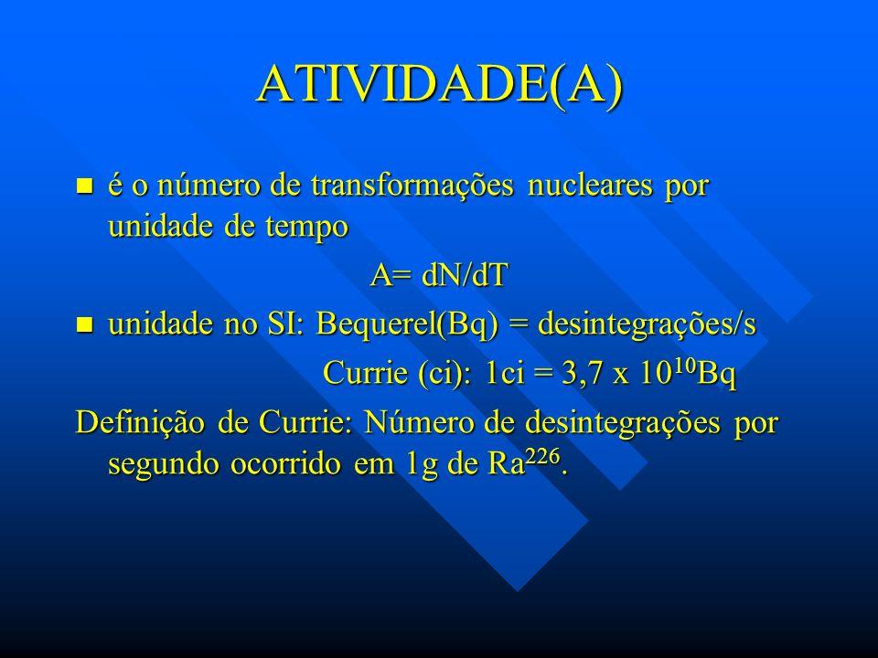 ATIVIDADE(A) é o número de transformações nucleares por unidade de tempo. A= dN/dT. unidade no SI: Bequerel(Bq) = desintegrações/s.