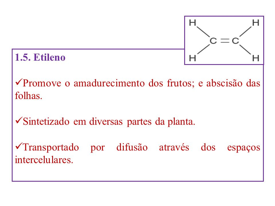 1.5. EtilenoPromove o amadurecimento dos frutos; e abscisão das folhas. Sintetizado em diversas partes da planta.