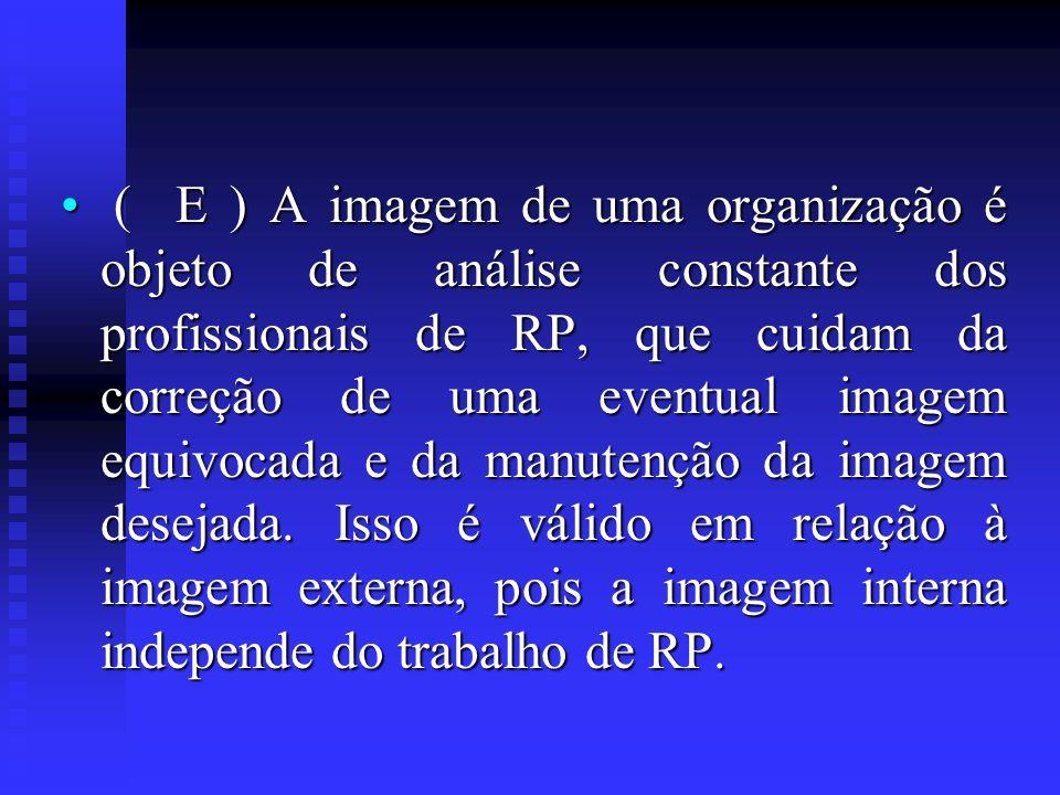 ( E ) A imagem de uma organização é objeto de análise constante dos profissionais de RP, que cuidam da correção de uma eventual imagem equivocada e da manutenção da imagem desejada. Isso é válido em relação à imagem externa, pois a imagem interna independe do trabalho de RP.