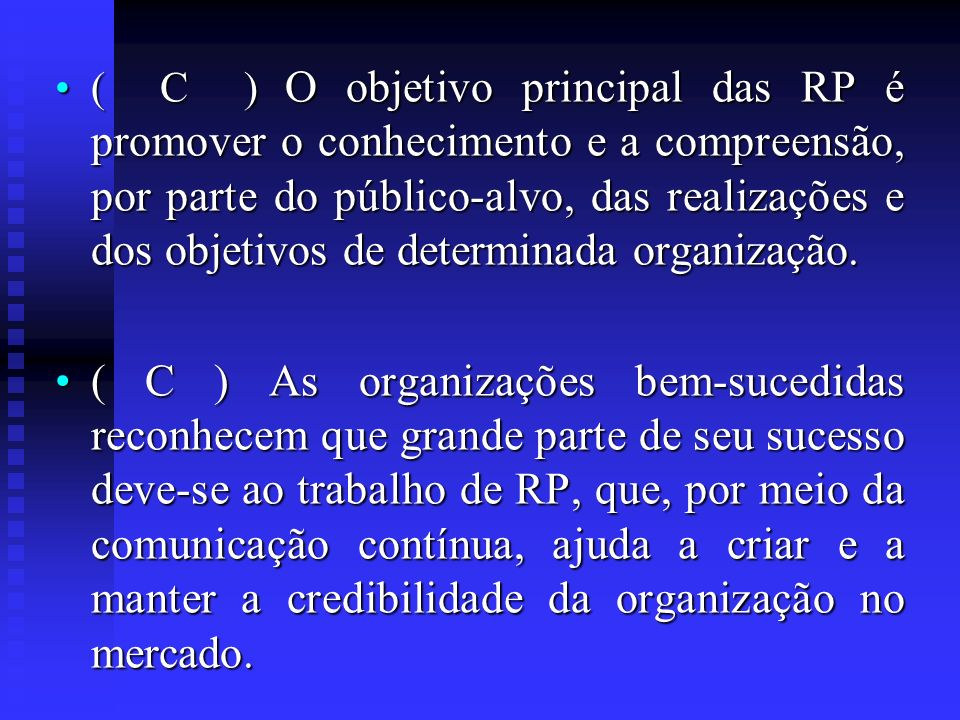 ( C ) O objetivo principal das RP é promover o conhecimento e a compreensão, por parte do público-alvo, das realizações e dos objetivos de determinada organização.