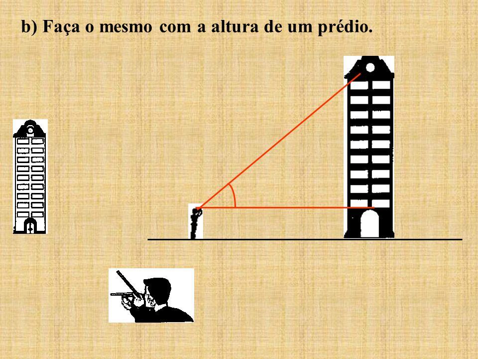 b) Faça o mesmo com a altura de um prédio.