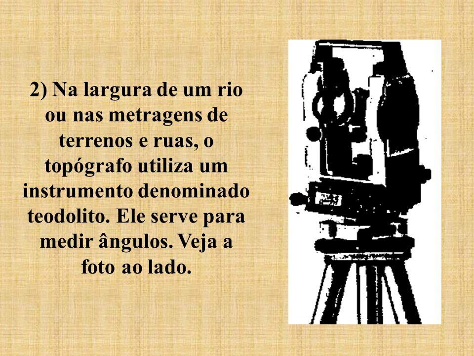2) Na largura de um rio ou nas metragens de terrenos e ruas, o topógrafo utiliza um instrumento denominado teodolito.