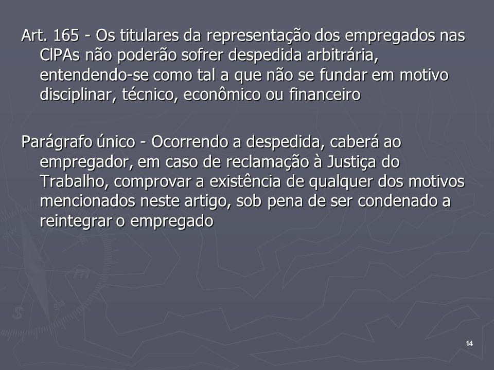 Art. 165 - Os titulares da representação dos empregados nas ClPAs não poderão sofrer despedida arbitrária, entendendo-se como tal a que não se fundar em motivo disciplinar, técnico, econômico ou financeiro