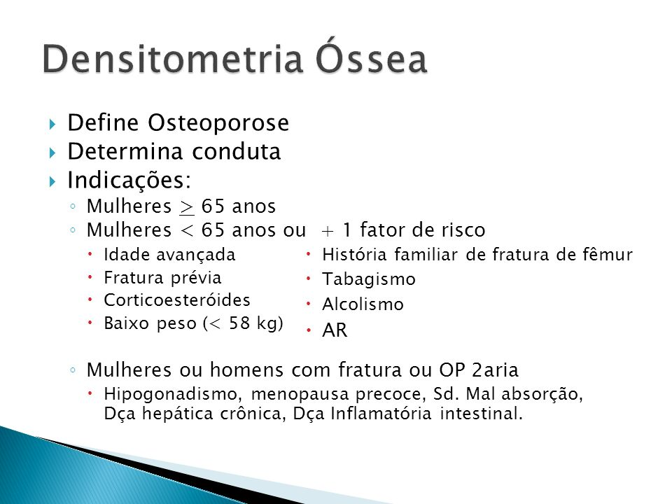 Densitometria Óssea Define Osteoporose Determina conduta Indicações: