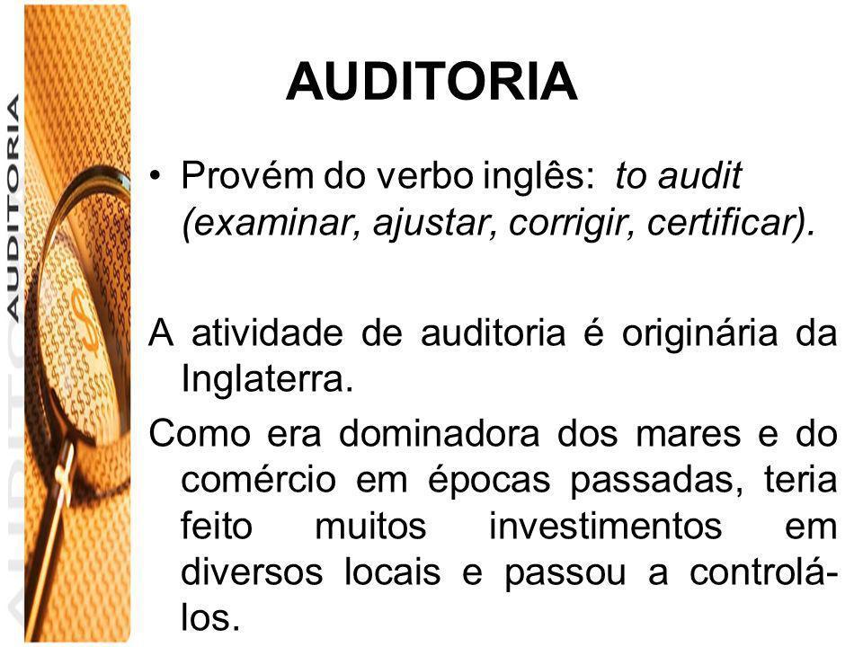 AUDITORIA Provém do verbo inglês: to audit (examinar, ajustar, corrigir, certificar). A atividade de auditoria é originária da Inglaterra.