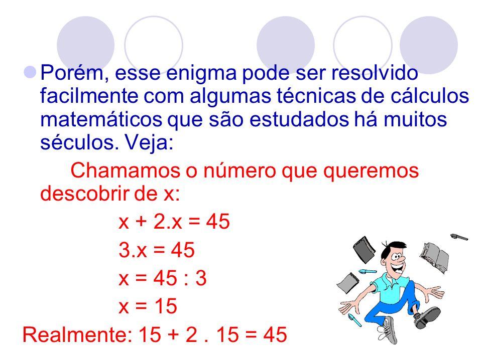 Porém, esse enigma pode ser resolvido facilmente com algumas técnicas de cálculos matemáticos que são estudados há muitos séculos. Veja: