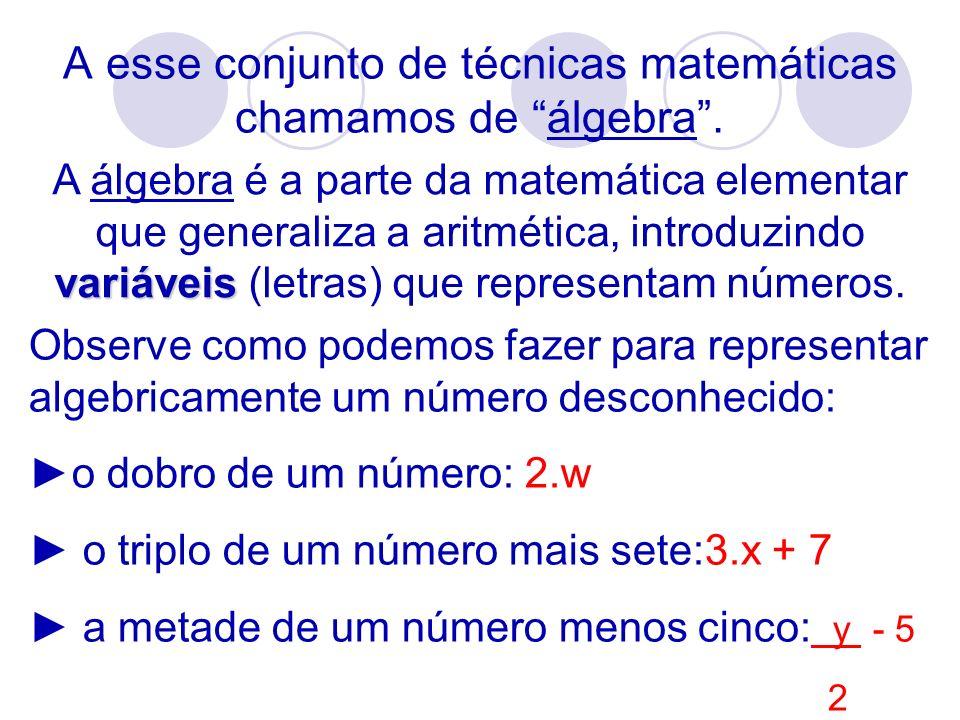A esse conjunto de técnicas matemáticas chamamos de álgebra .