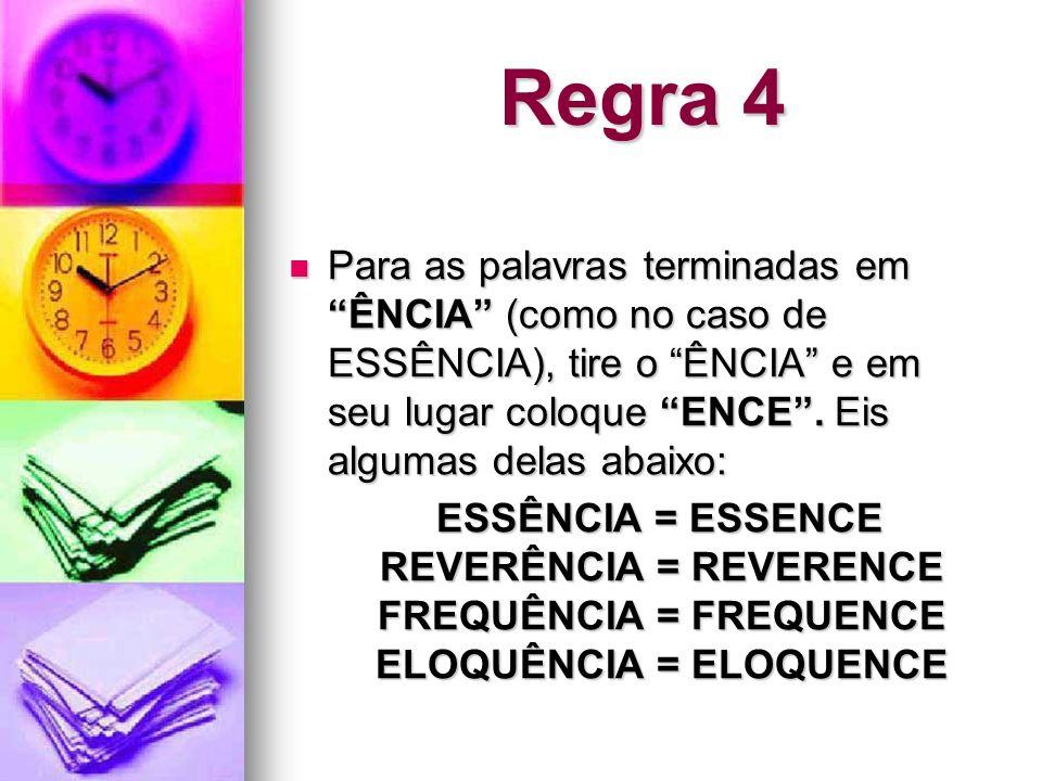 Regra 4Para as palavras terminadas em ÊNCIA (como no caso de ESSÊNCIA), tire o ÊNCIA e em seu lugar coloque ENCE . Eis algumas delas abaixo: