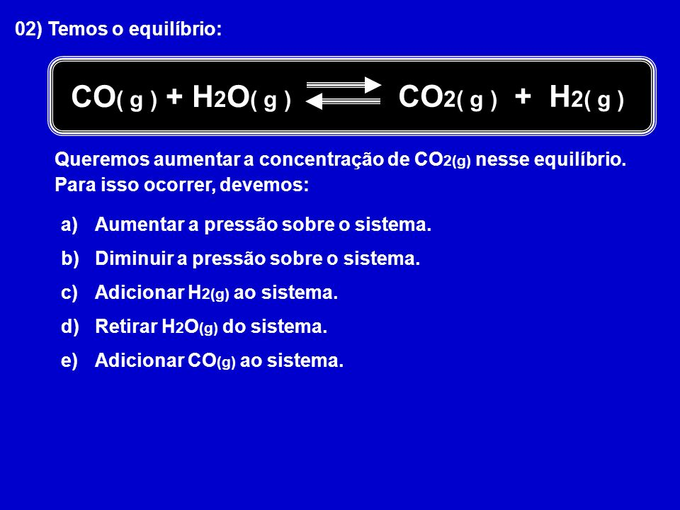 CO( g ) + H2O( g ) CO2( g ) + H2( g ) 02) Temos o equilíbrio: