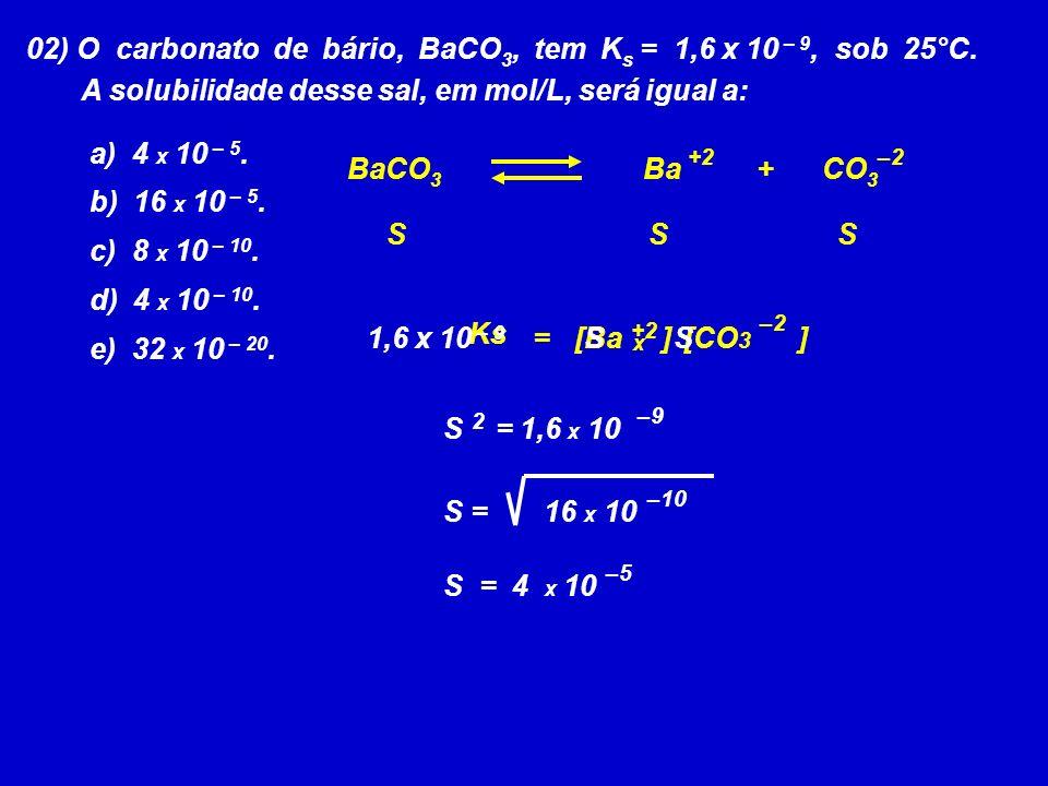 02) O carbonato de bário, BaCO3, tem Ks = 1,6 x 10 – 9, sob 25°C.