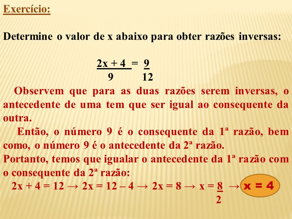 Exercício: Determine o valor de x abaixo para obter razões inversas: 2x + 4 = 9. 9 12.