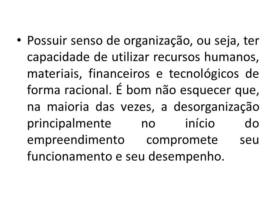 Possuir senso de organização, ou seja, ter capacidade de utilizar recursos humanos, materiais, financeiros e tecnológicos de forma racional.