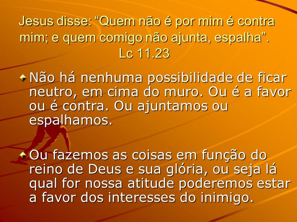 Jesus disse: Quem não é por mim é contra mim; e quem comigo não ajunta, espalha . Lc 11.23